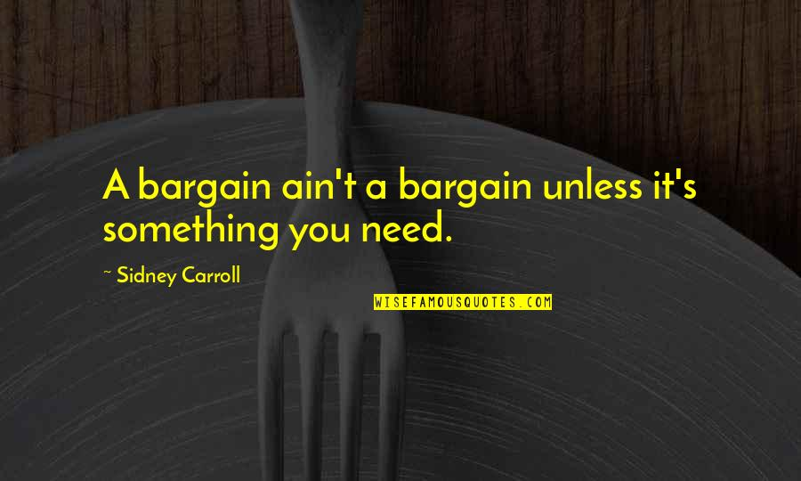 Carroll's Quotes By Sidney Carroll: A bargain ain't a bargain unless it's something