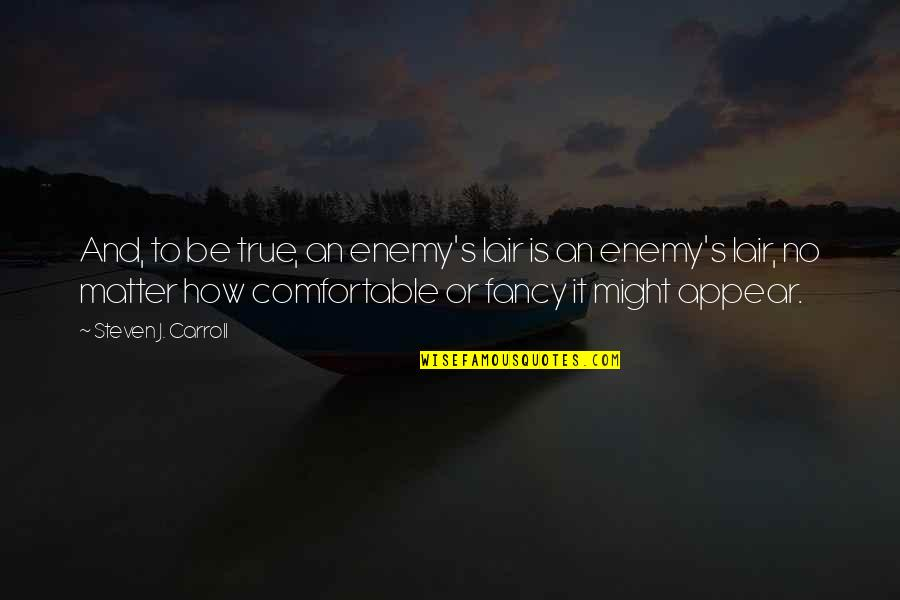 Carroll's Quotes By Steven J. Carroll: And, to be true, an enemy's lair is