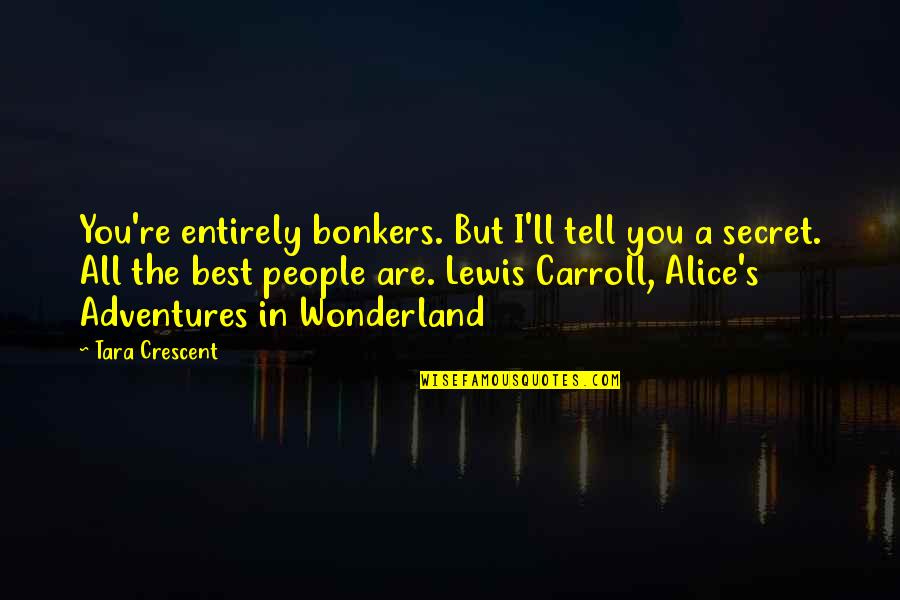 Carroll's Quotes By Tara Crescent: You're entirely bonkers. But I'll tell you a