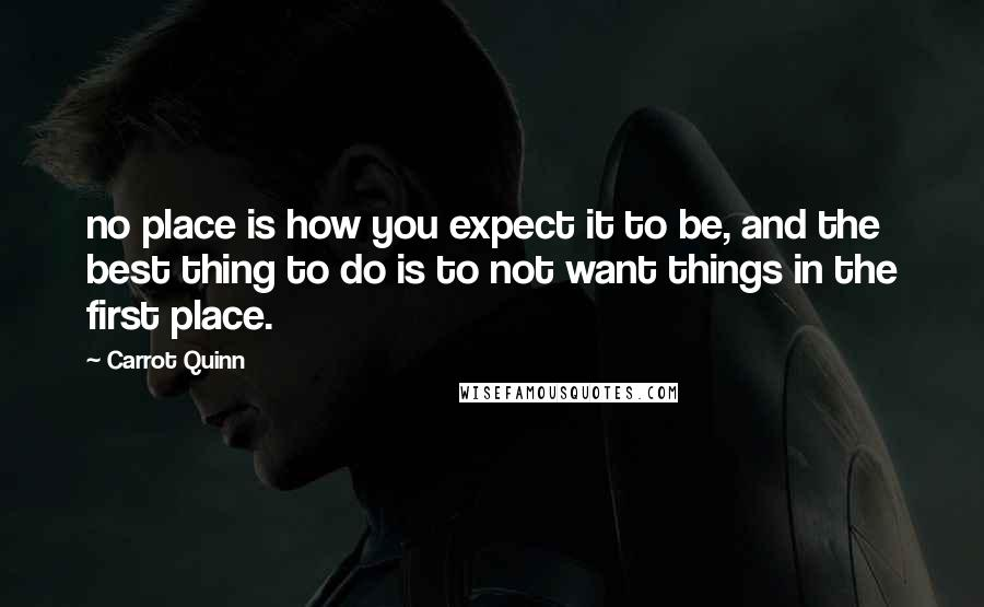 Carrot Quinn quotes: no place is how you expect it to be, and the best thing to do is to not want things in the first place.