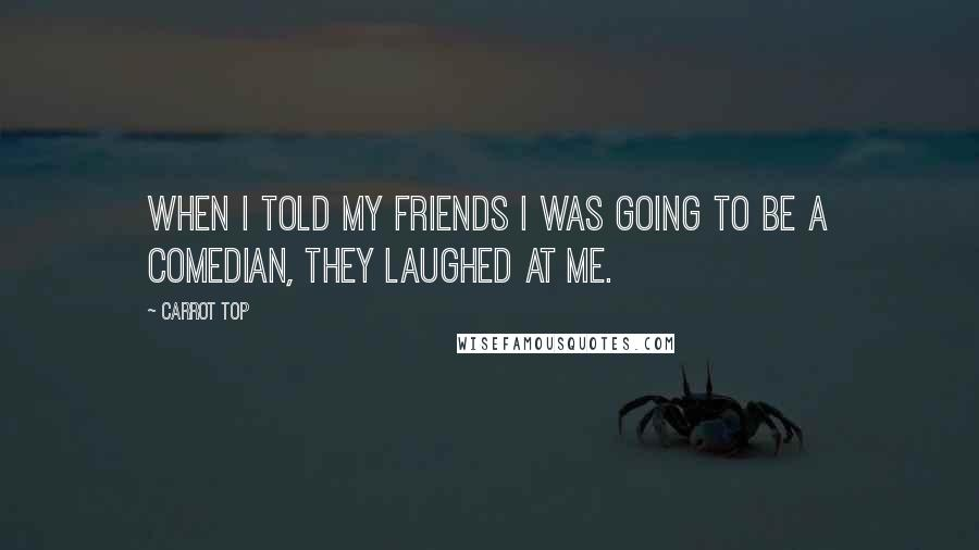 Carrot Top quotes: When I told my friends I was going to be a comedian, they laughed at me.