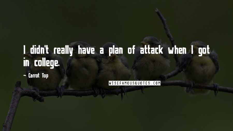 Carrot Top quotes: I didn't really have a plan of attack when I got in college.