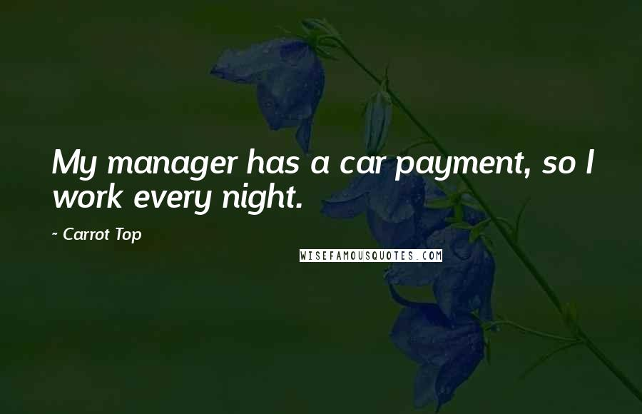 Carrot Top quotes: My manager has a car payment, so I work every night.