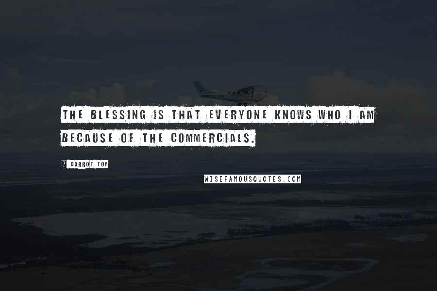 Carrot Top quotes: The blessing is that everyone knows who I am because of the commercials.