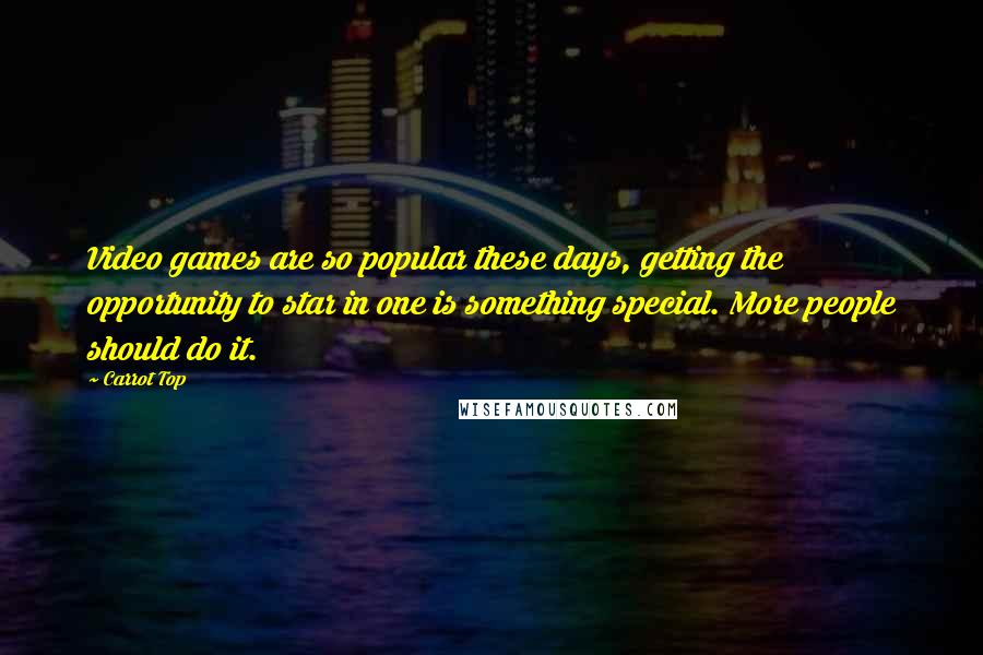 Carrot Top quotes: Video games are so popular these days, getting the opportunity to star in one is something special. More people should do it.