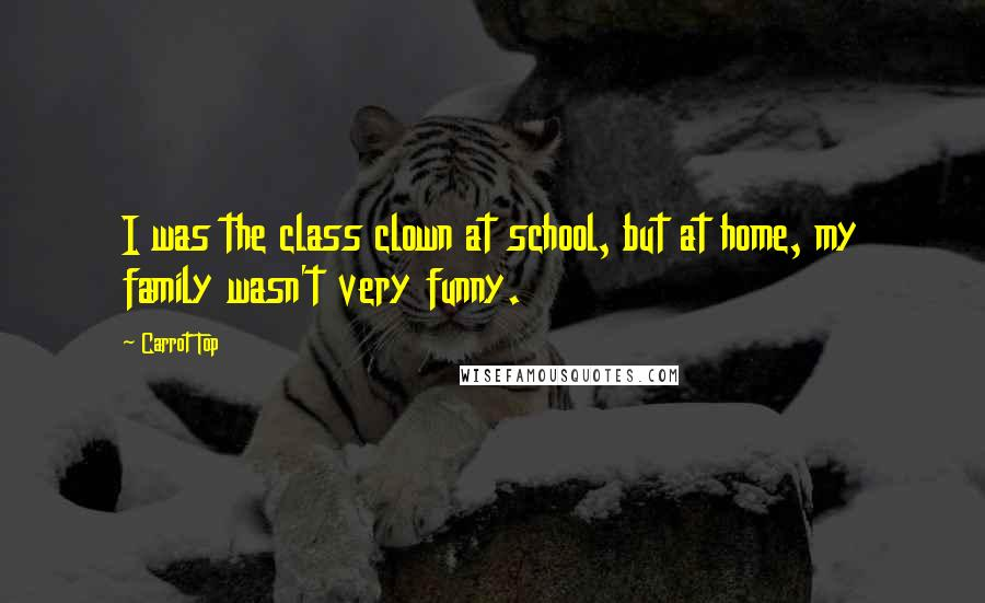 Carrot Top quotes: I was the class clown at school, but at home, my family wasn't very funny.