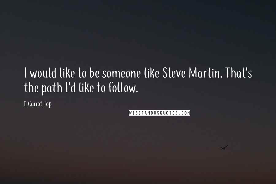 Carrot Top quotes: I would like to be someone like Steve Martin. That's the path I'd like to follow.