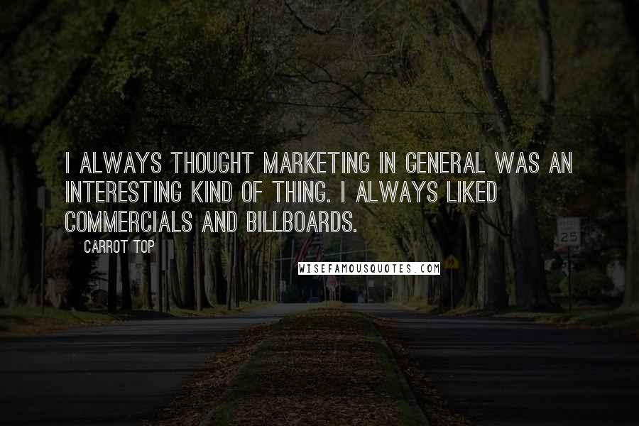 Carrot Top quotes: I always thought marketing in general was an interesting kind of thing. I always liked commercials and billboards.