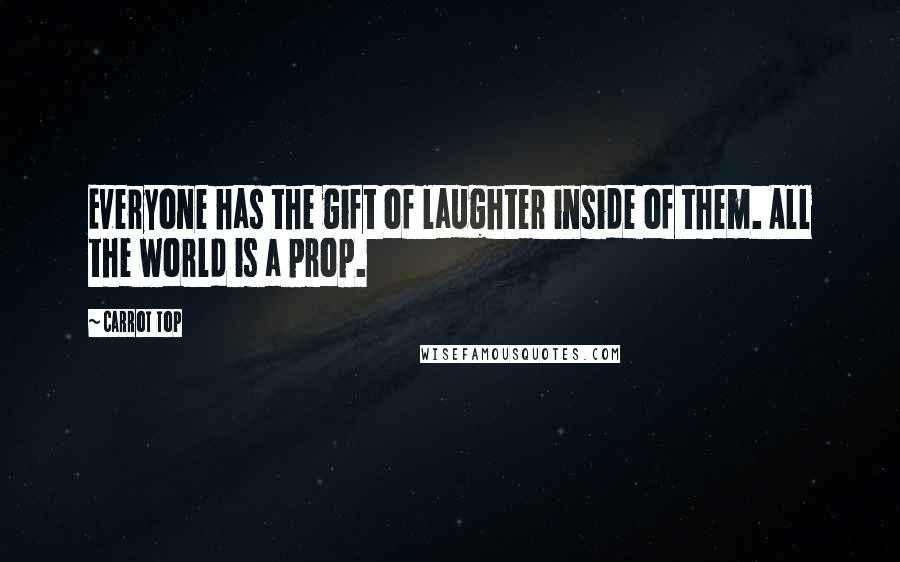 Carrot Top quotes: Everyone has the gift of laughter inside of them. All the world is a prop.