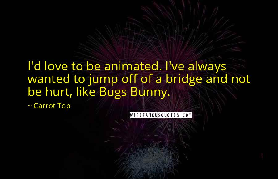 Carrot Top quotes: I'd love to be animated. I've always wanted to jump off of a bridge and not be hurt, like Bugs Bunny.