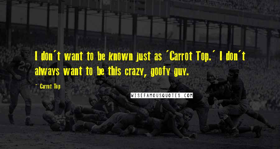 Carrot Top quotes: I don't want to be known just as 'Carrot Top.' I don't always want to be this crazy, goofy guy.