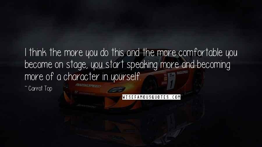 Carrot Top quotes: I think the more you do this and the more comfortable you become on stage, you start speaking more and becoming more of a character in yourself.