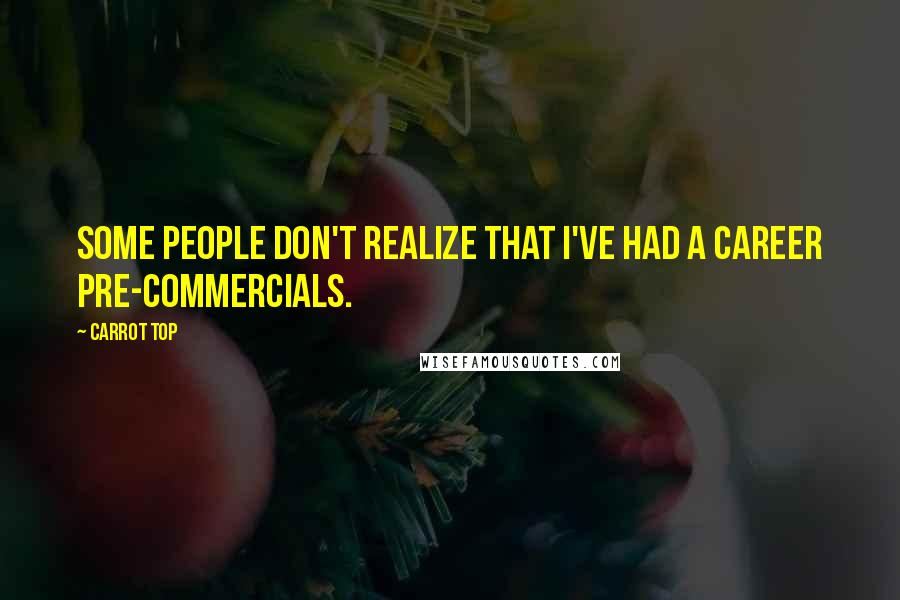 Carrot Top quotes: Some people don't realize that I've had a career pre-commercials.