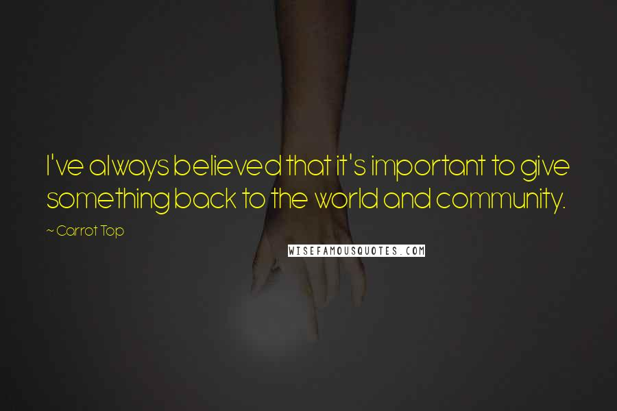 Carrot Top quotes: I've always believed that it's important to give something back to the world and community.