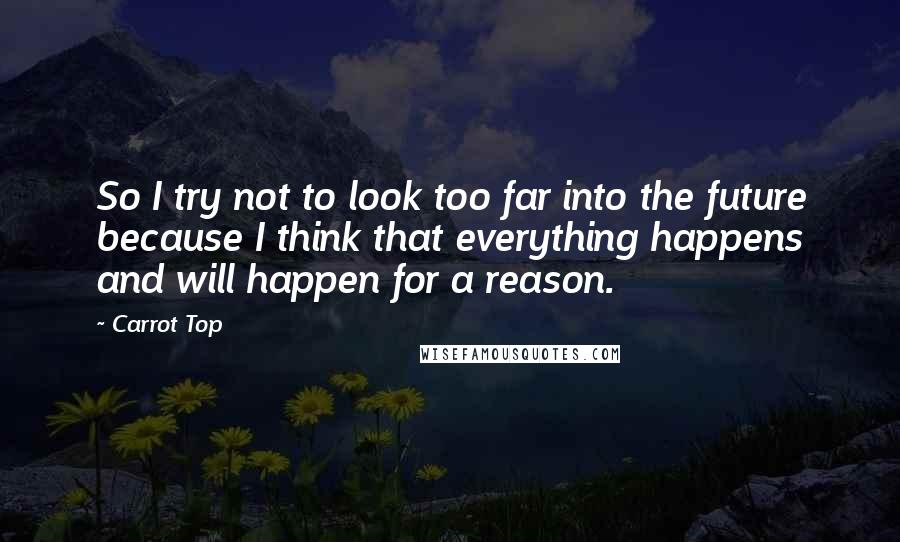 Carrot Top quotes: So I try not to look too far into the future because I think that everything happens and will happen for a reason.