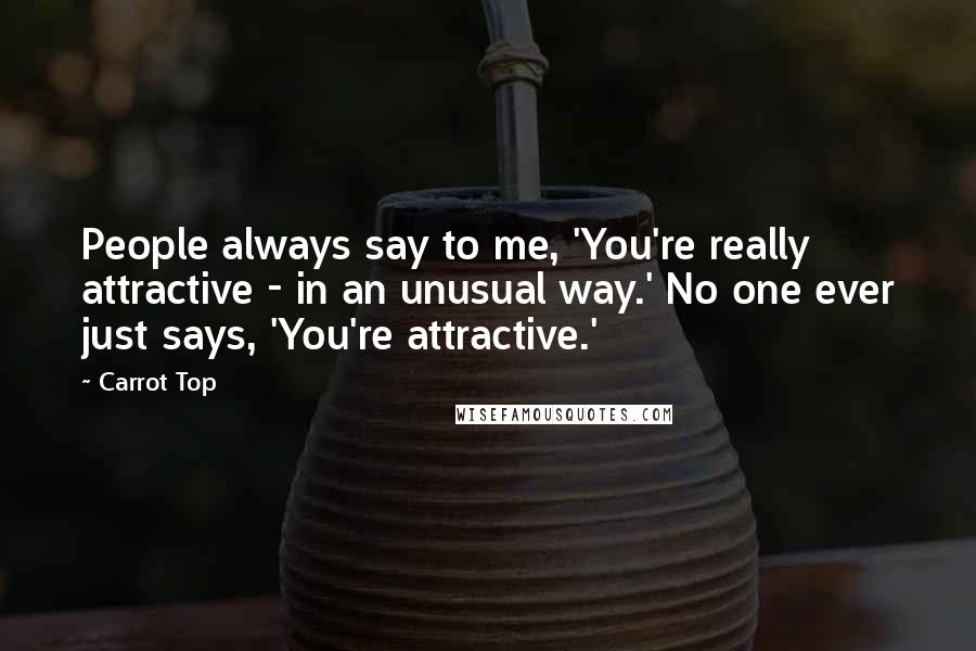 Carrot Top quotes: People always say to me, 'You're really attractive - in an unusual way.' No one ever just says, 'You're attractive.'