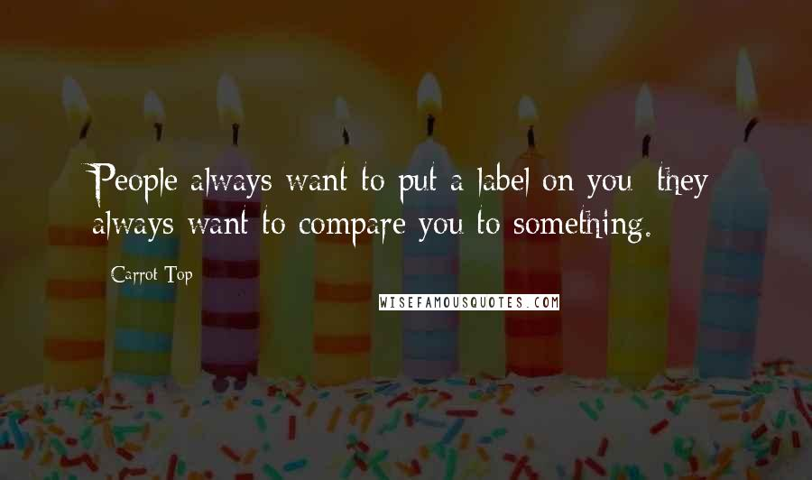Carrot Top quotes: People always want to put a label on you; they always want to compare you to something.