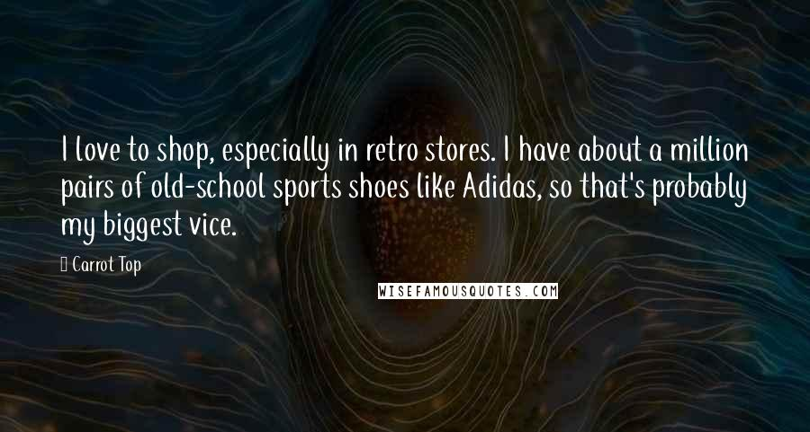 Carrot Top quotes: I love to shop, especially in retro stores. I have about a million pairs of old-school sports shoes like Adidas, so that's probably my biggest vice.