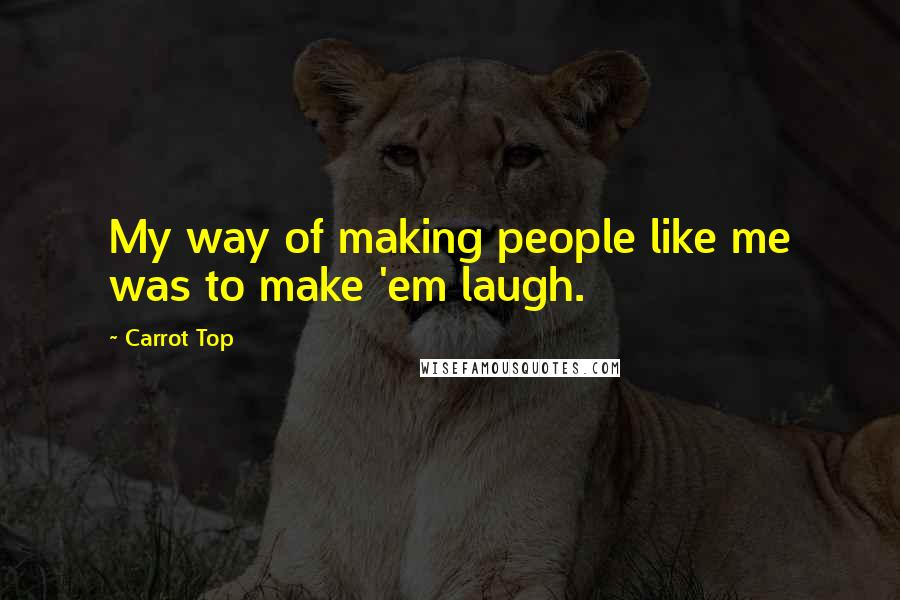 Carrot Top quotes: My way of making people like me was to make 'em laugh.