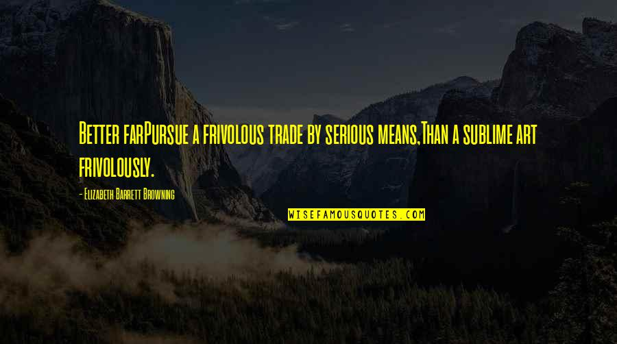 Carry Nation Famous Quotes By Elizabeth Barrett Browning: Better farPursue a frivolous trade by serious means,Than