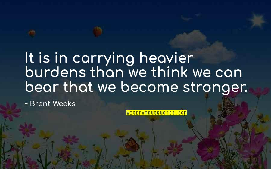 Carrying Burdens Quotes By Brent Weeks: It is in carrying heavier burdens than we