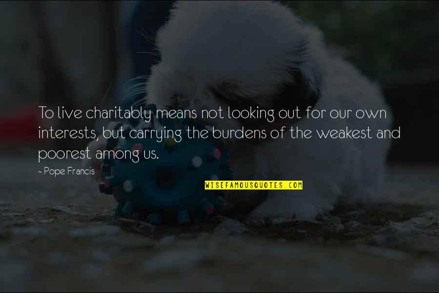 Carrying Burdens Quotes By Pope Francis: To live charitably means not looking out for