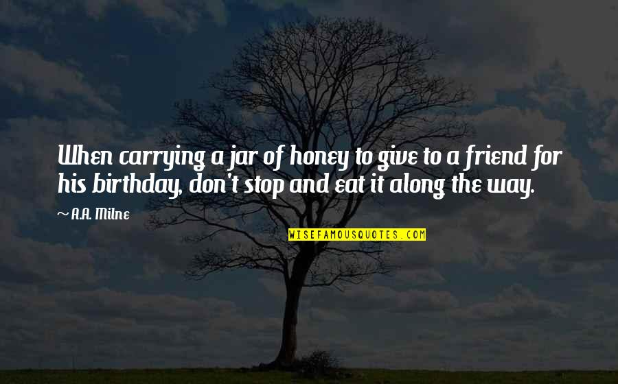 Carrying Each Other Quotes By A.A. Milne: When carrying a jar of honey to give