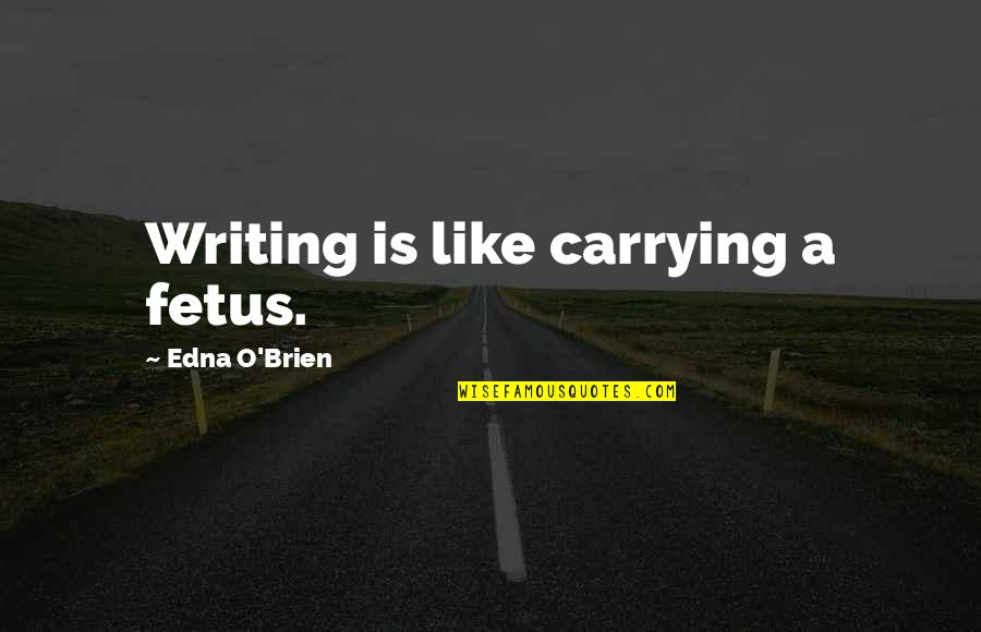 Carrying Each Other Quotes By Edna O'Brien: Writing is like carrying a fetus.
