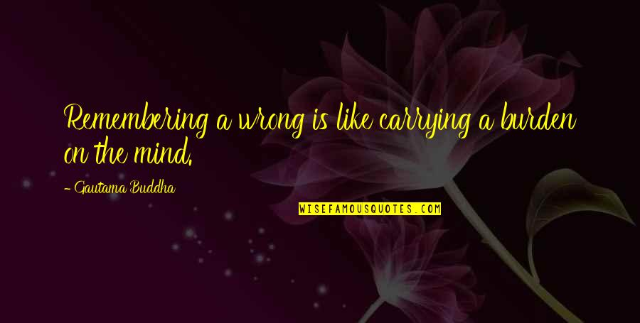 Carrying Each Other Quotes By Gautama Buddha: Remembering a wrong is like carrying a burden