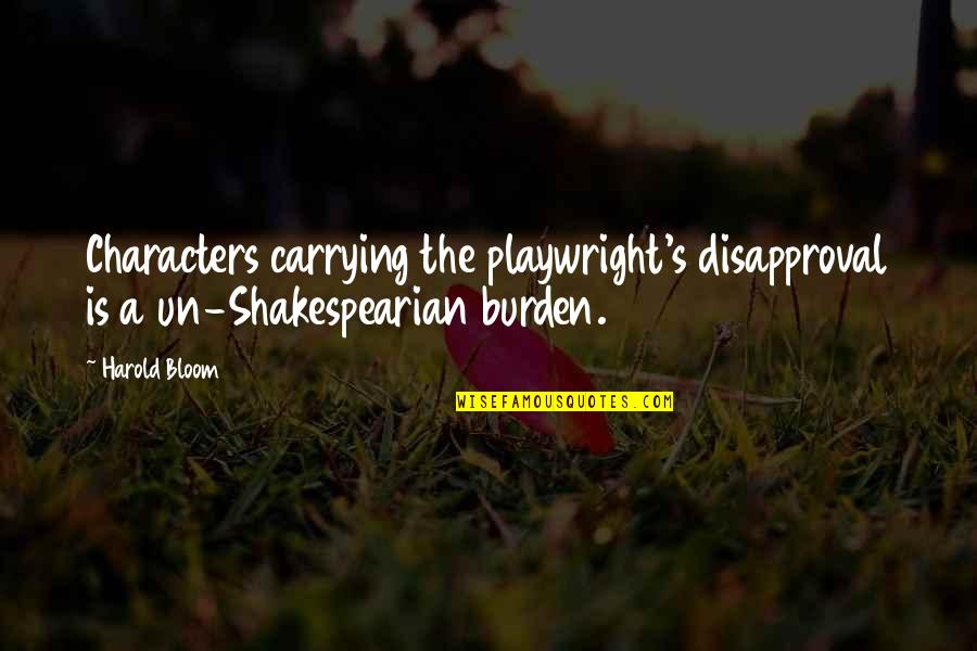 Carrying Each Other Quotes By Harold Bloom: Characters carrying the playwright's disapproval is a un-Shakespearian