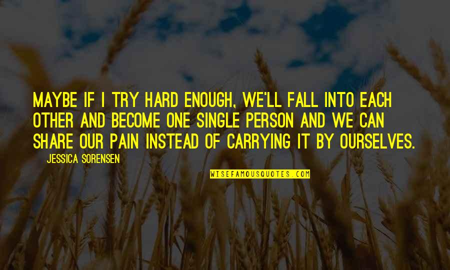 Carrying Each Other Quotes By Jessica Sorensen: Maybe if I try hard enough, we'll fall