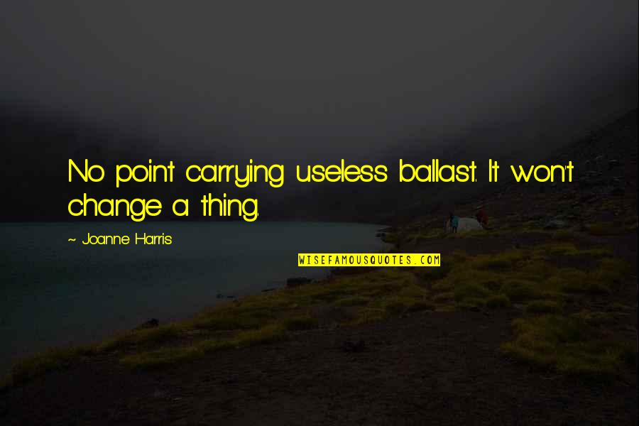 Carrying Each Other Quotes By Joanne Harris: No point carrying useless ballast. It won't change