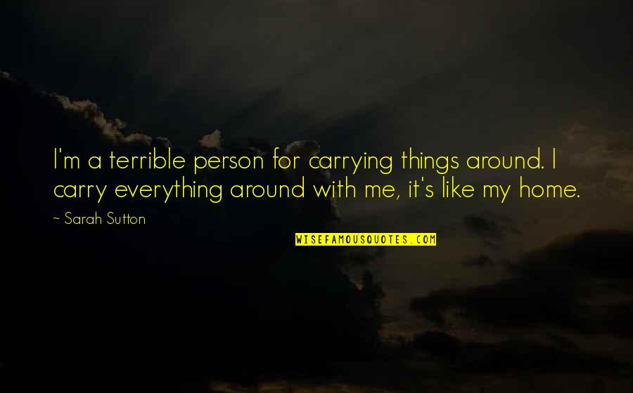 Carrying Each Other Quotes By Sarah Sutton: I'm a terrible person for carrying things around.