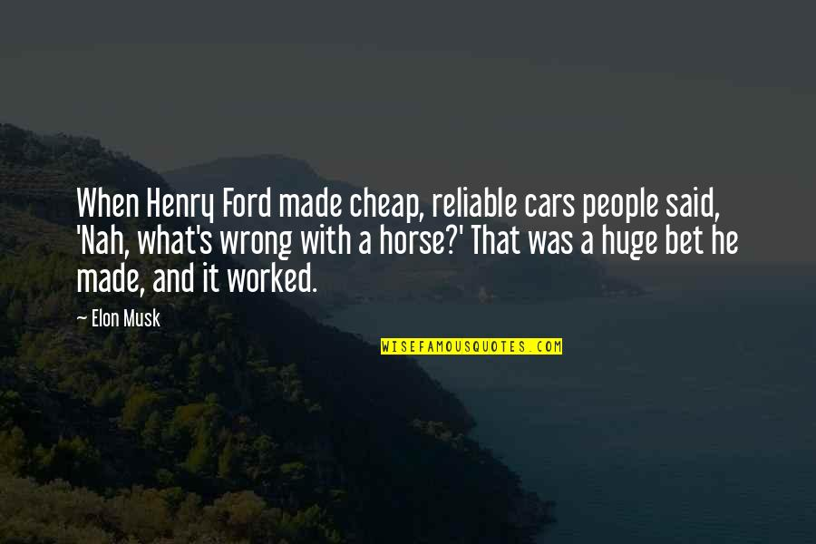 Cars By Henry Ford Quotes By Elon Musk: When Henry Ford made cheap, reliable cars people