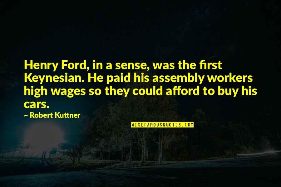 Cars By Henry Ford Quotes By Robert Kuttner: Henry Ford, in a sense, was the first