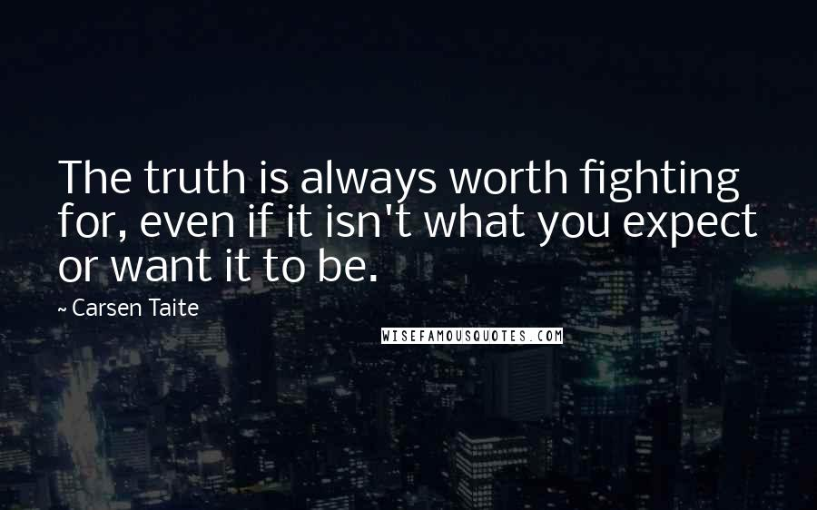 Carsen Taite quotes: The truth is always worth fighting for, even if it isn't what you expect or want it to be.