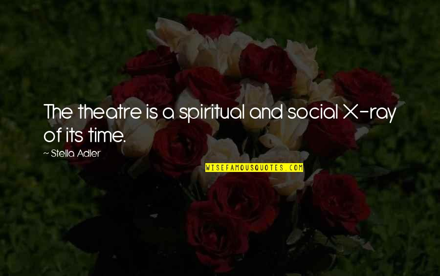 Carsickness Quotes By Stella Adler: The theatre is a spiritual and social X-ray