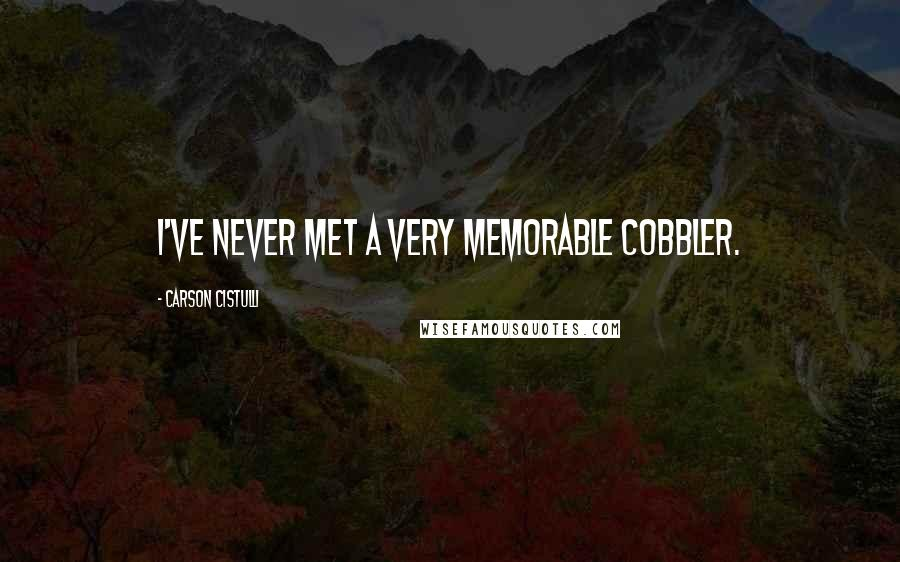 Carson Cistulli quotes: I've never met a very memorable cobbler.