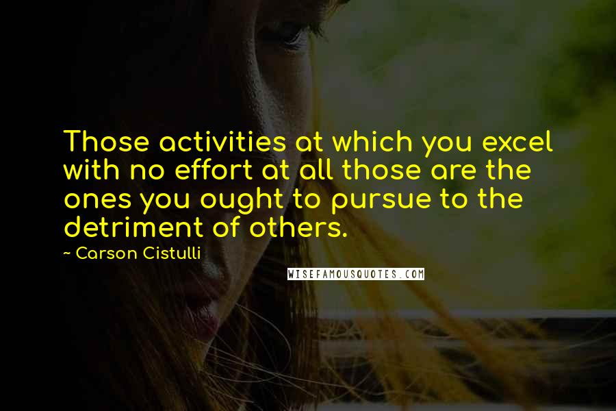 Carson Cistulli quotes: Those activities at which you excel with no effort at all those are the ones you ought to pursue to the detriment of others.