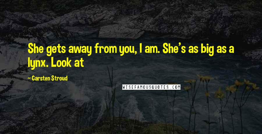 Carsten Stroud quotes: She gets away from you, I am. She's as big as a lynx. Look at
