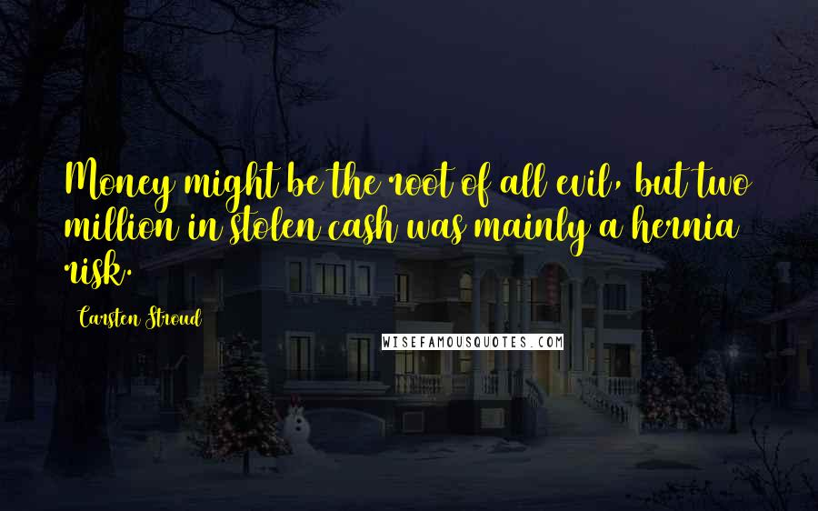 Carsten Stroud quotes: Money might be the root of all evil, but two million in stolen cash was mainly a hernia risk.
