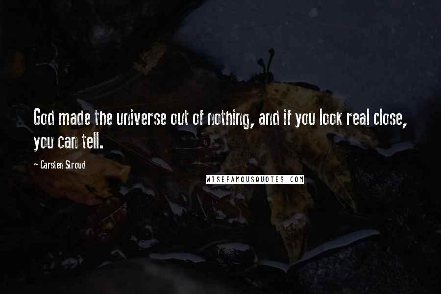 Carsten Stroud quotes: God made the universe out of nothing, and if you look real close, you can tell.