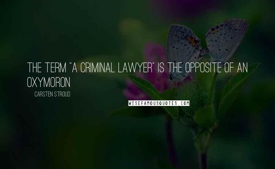 """Carsten Stroud quotes: The Term """"a Criminal Lawyer"""" Is the Opposite of an Oxymoron"""