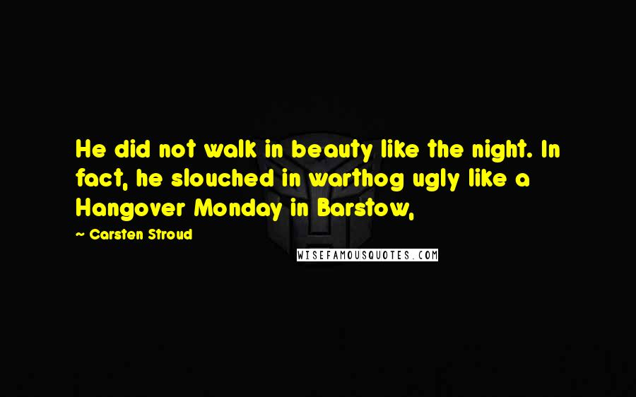 Carsten Stroud quotes: He did not walk in beauty like the night. In fact, he slouched in warthog ugly like a Hangover Monday in Barstow,