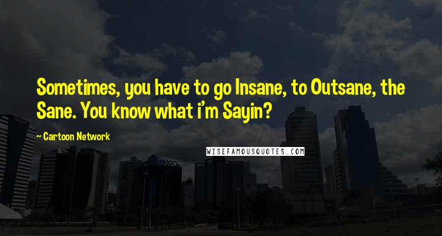 Cartoon Network quotes: Sometimes, you have to go Insane, to Outsane, the Sane. You know what i'm Sayin?