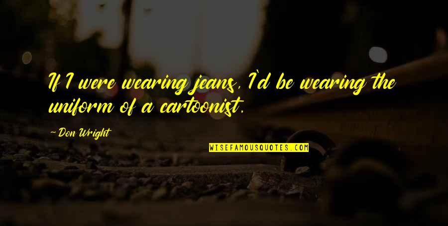 Cartoonist Quotes By Don Wright: If I were wearing jeans, I'd be wearing