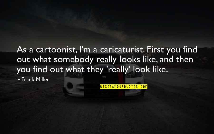 Cartoonist Quotes By Frank Miller: As a cartoonist, I'm a caricaturist. First you