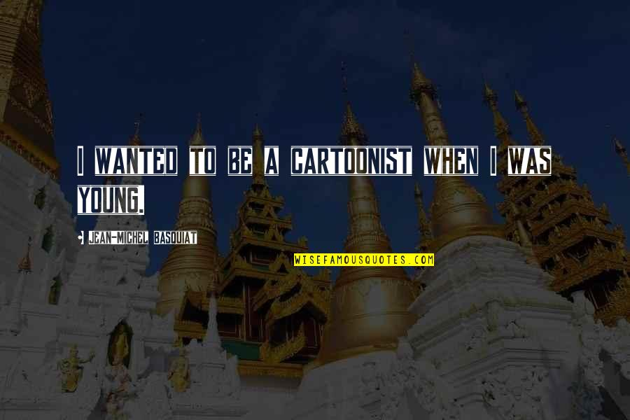 Cartoonist Quotes By Jean-Michel Basquiat: I wanted to be a cartoonist when I