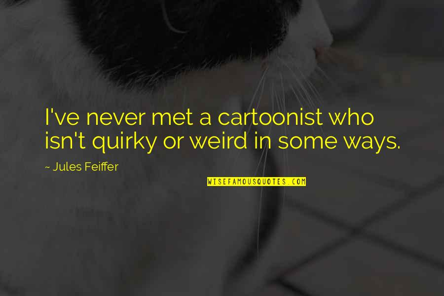 Cartoonist Quotes By Jules Feiffer: I've never met a cartoonist who isn't quirky