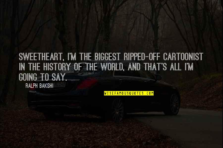 Cartoonist Quotes By Ralph Bakshi: Sweetheart, I'm the biggest ripped-off cartoonist in the